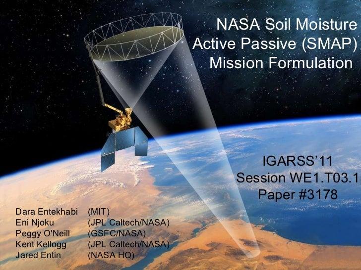 NASA Soil Moisture Active Passive (SMAP) Mission Formulation  Dara Entekhabi  (MIT) Eni Njoku  (JPL Caltech/NASA) Peggy O'...