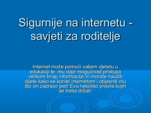 Sigurnije na internetu -  savjeti za roditelje     Internet može pomoći vašem djetetu u    edukaciji te mu daje mogućnost ...