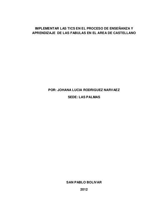 IMPLEMENTAR LAS TICS EN EL PROCESO DE ENSEÑANZA Y APRENDIZAJE DE LAS FABULAS EN EL AREA DE CASTELLANO  POR: JOHANA LUCIA R...