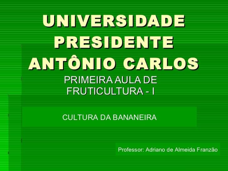 UNIVERSIDADE PRESIDENTE ANTÔNIO CARLOS PRIMEIRA AULA DE FRUTICULTURA - I CULTURA DA BANANEIRA Professor: Adriano de Almeid...