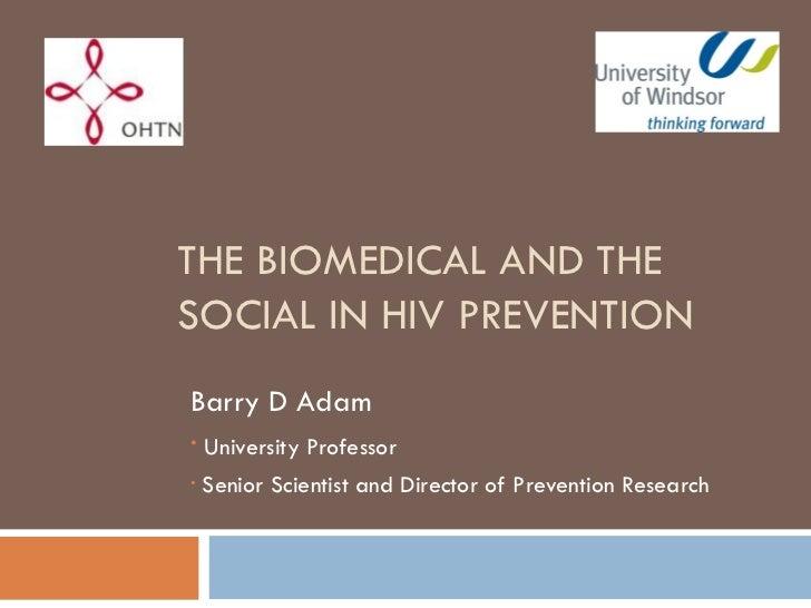 THE BIOMEDICAL AND THE SOCIAL IN HIV PREVENTION <ul><li>Barry D Adam </li></ul><ul><li>University Professor </li></ul><ul>...