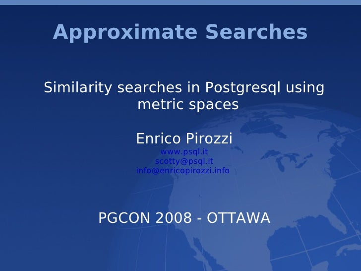 Approximate Searches  Similarity searches in Postgresql using              metric spaces              Enrico Pirozzi      ...