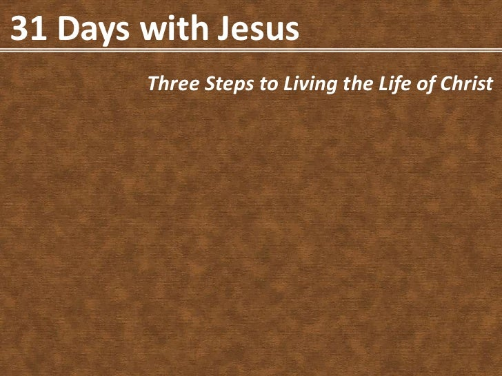 31 Days with Jesus        Three Steps to Living the Life of Christ