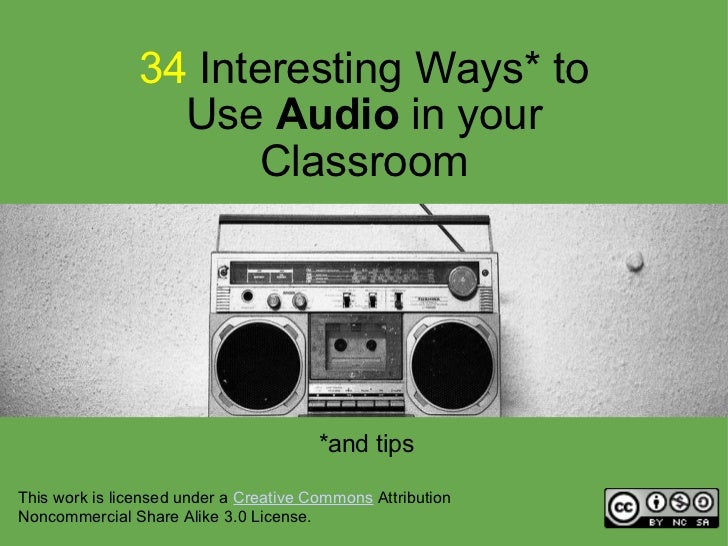 34  Interesting Ways* to Use  Audio  in your Classroom *and tips This work is licensed under a  Creative Commons  Attribut...
