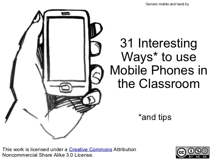 31 Interesting Ways* to use Mobile Phones in the Classroom *and tips This work is licensed under a  Creative Commons  Attr...