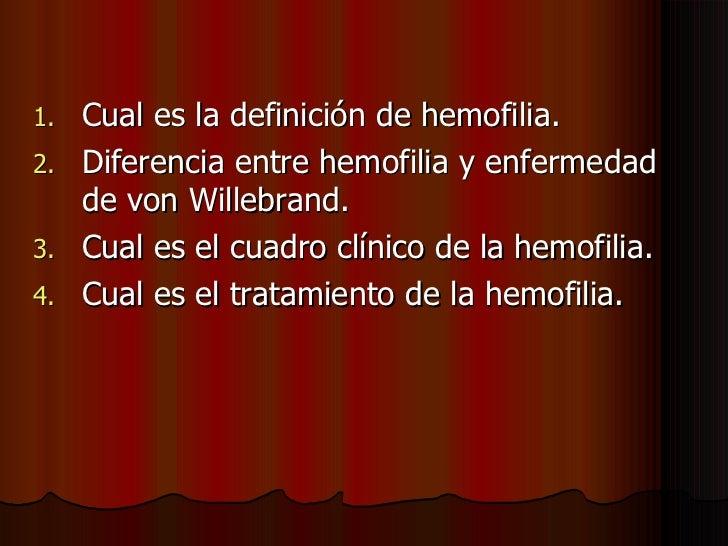 <ul><li>Cual es la definición de hemofilia. </li></ul><ul><li>Diferencia entre hemofilia y enfermedad de von Willebrand. <...