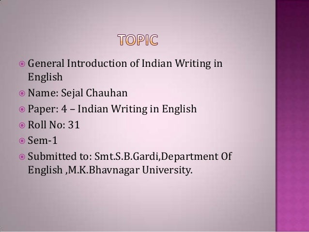  General Introduction of Indian  Writing in  English  Name: Sejal Chauhan  Paper: 4 – Indian Writing in English  Roll ...