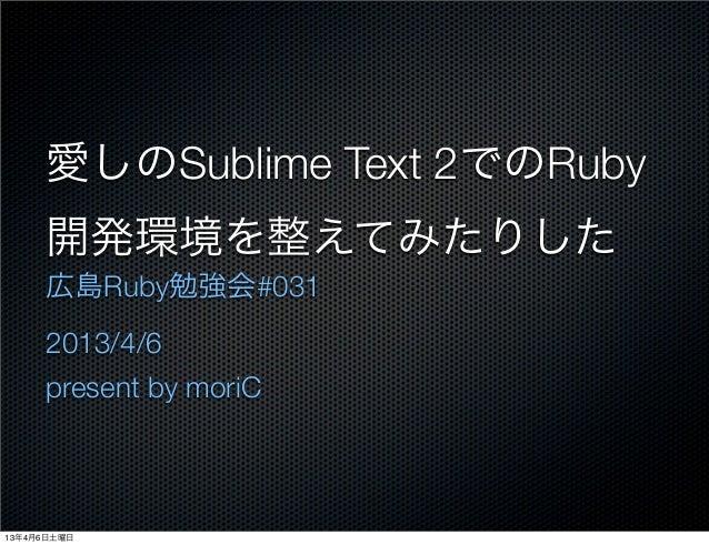 愛しのSublime Text 2でのRuby     開発環境を整えてみたりした     広島Ruby勉強会#031     2013/4/6     present by moriC13年4月6日土曜日