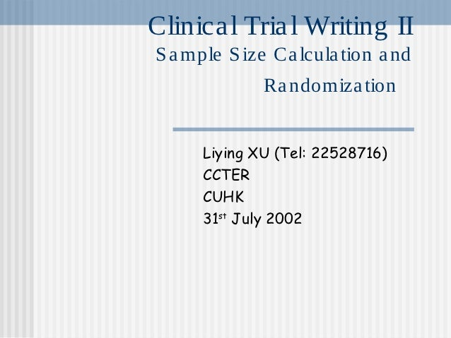Clinica l Tria l Writing IIS a mple S ize Ca lcula tion a nd              Ra ndomiza tion      Liying XU (Tel: 22528716)  ...