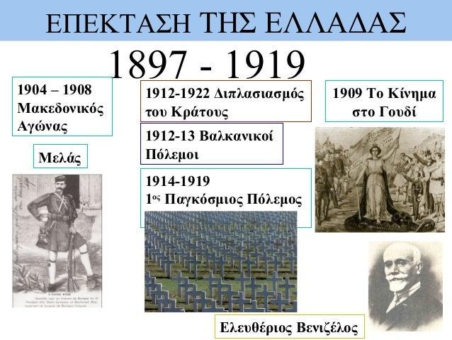 ΕΠΕΚΤΑΣΗ ΤΗΣ ΕΛΛΑΔΑΣ 1897 - 1919 Ελευθέριος Βενιζέλος 1904 – 1908 Μακεδονικός Αγώνας Μελάς 1914-1919 1ος Παγκόσμιος Πόλεμο...