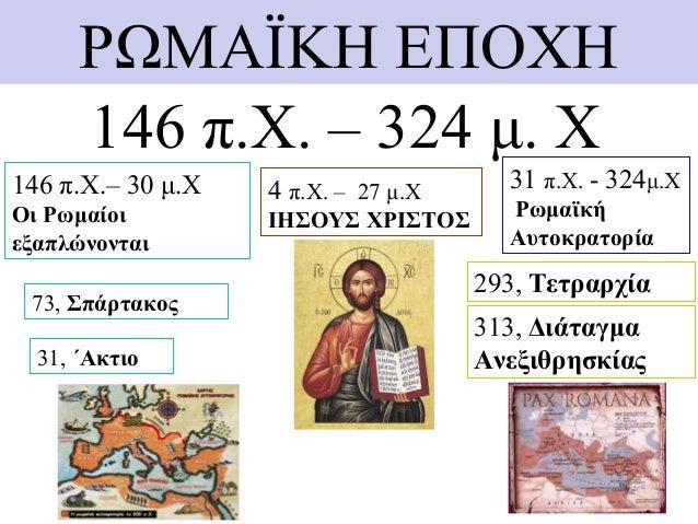 ΡΩΜΑΪΚΗ ΕΠΟΧΗ 146 π.Χ. – 324 μ. Χ 146 π.Χ.– 30 μ.Χ Οι Ρωμαίοι εξαπλώνονται 31 π.Χ. - 324μ.Χ Ρωμαϊκή Αυτοκρατορία 4 π.Χ. – ...