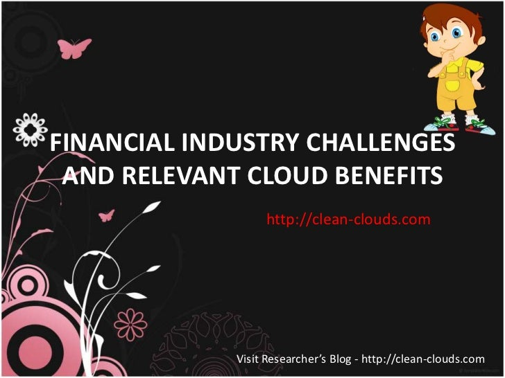 FINANCIAL INDUSTRY CHALLENGES AND RELEVANT CLOUD BENEFITS                  http://clean-clouds.com             Visit Resea...