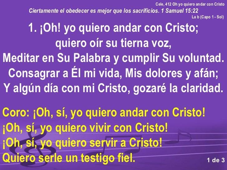 Cele, 412 Oh yo quiero andar con Cristo     Ciertamente el obedecer es mejor que los sacrificios. 1 Samuel 15:22          ...