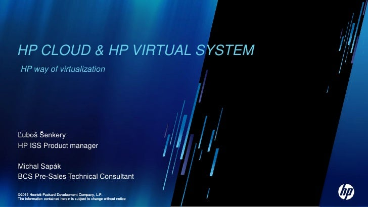 HP CLOUD & HP VIRTUAL SYSTEM HP way of virtualizationĽuboš ŠenkeryHP ISS Product managerMichal SapákBCS Pre-Sales Technica...