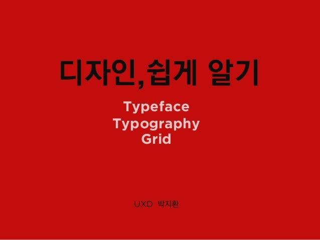 디자인,쉽게 알기   Typeface  Typography     Grid    UXD 박지환