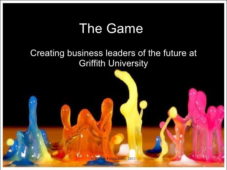 The GameCreating business leaders of the future at           Griffith University               © Splash Productions, 2011
