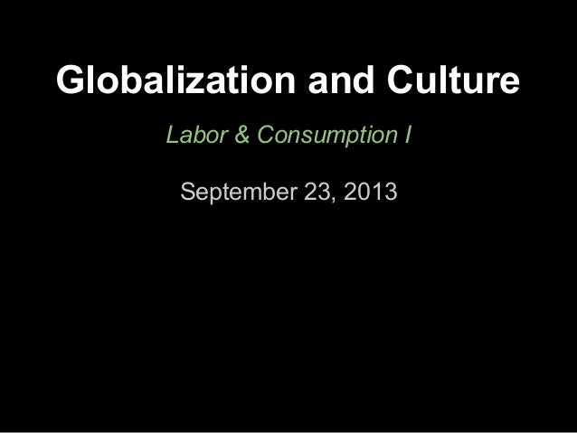 Globalization and Culture Labor & Consumption I September 23, 2013