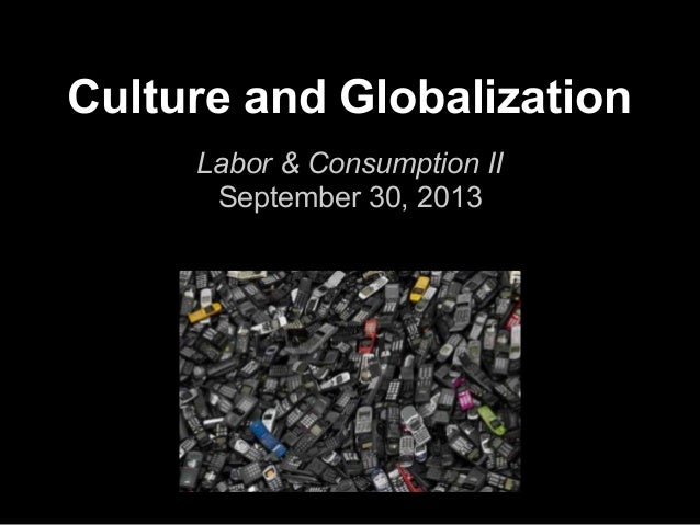 Culture and Globalization Labor & Consumption II September 30, 2013