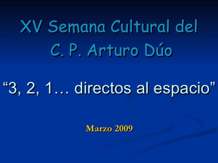 "Marzo 2009 <ul><li>XV Semana Cultural del </li></ul><ul><li>C. P. Arturo Dúo </li></ul><ul><li>"" 3, 2, 1… directos al espa..."