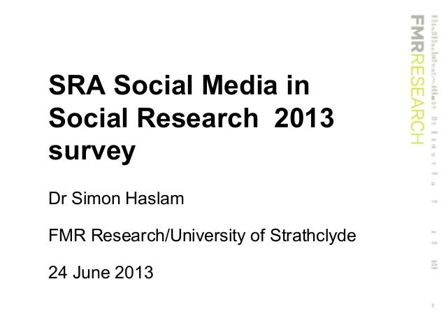 SRA Social Media inSocial Research 2013surveyDr Simon HaslamFMR Research/University of Strathclyde24 June 2013