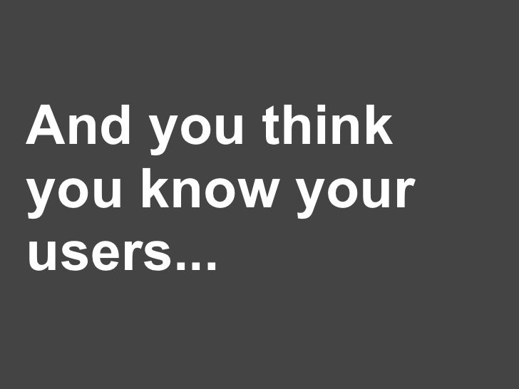 And you think you know your users