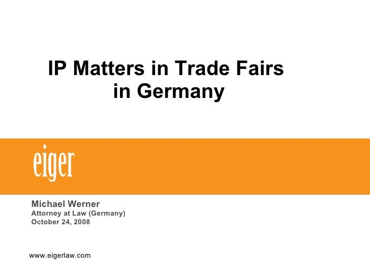IP Matters in Trade Fairs  in Germany Michael Werner Attorney at Law (Germany) October 24, 2008 www.eigerlaw.com