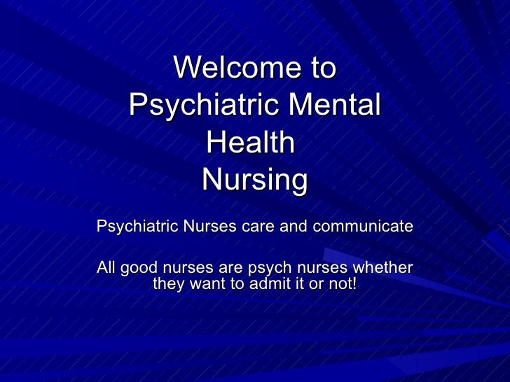 Welcome to Psychiatric Mental Health  Nursing Psychiatric Nurses care and communicate All good nurses are psych nurses whe...