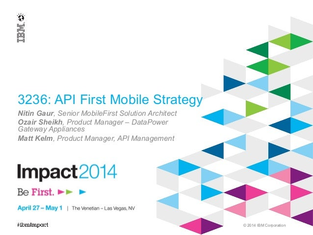 © 2014 IBM Corporation 3236: API First Mobile Strategy Nitin Gaur, Senior MobileFirst Solution Architect Ozair Sheikh, Pro...