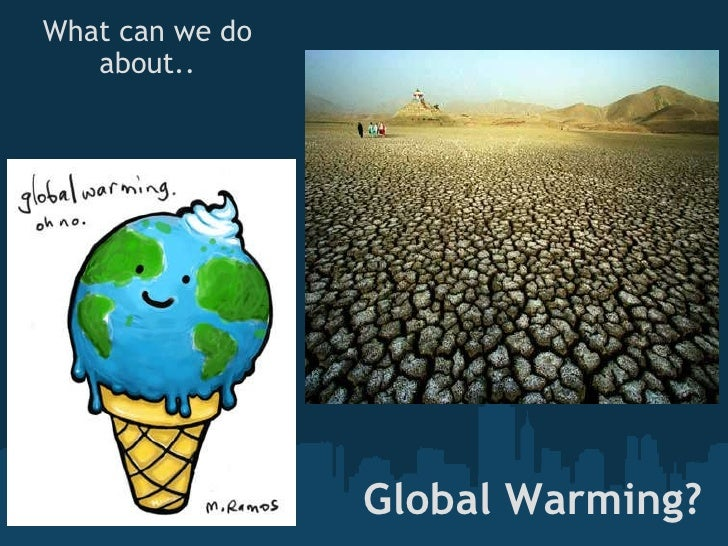 Global Warming? What can we do about..