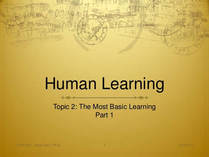 Human Learning                      Topic 2: The Most Basic Learning                                   Part 1CEDP 324 - Ry...