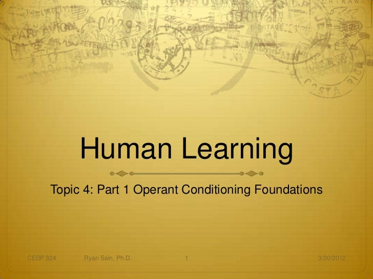 Human Learning      Topic 4: Part 1 Operant Conditioning FoundationsCEDP 324   Ryan Sain, Ph.D.   1                      3...