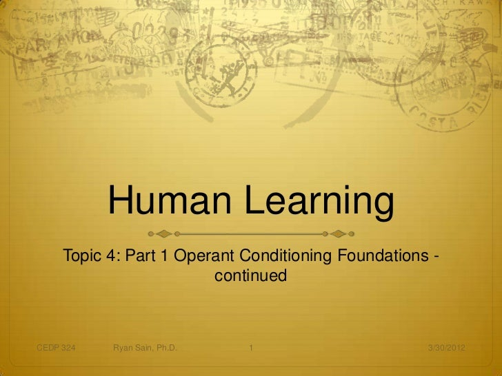Human Learning     Topic 4: Part 1 Operant Conditioning Foundations -                         continuedCEDP 324   Ryan Sai...