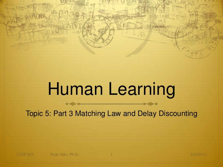 Human Learning    Topic 5: Part 3 Matching Law and Delay DiscountingCEDP 324   Ryan Sain, Ph.D.   1                    3/2...
