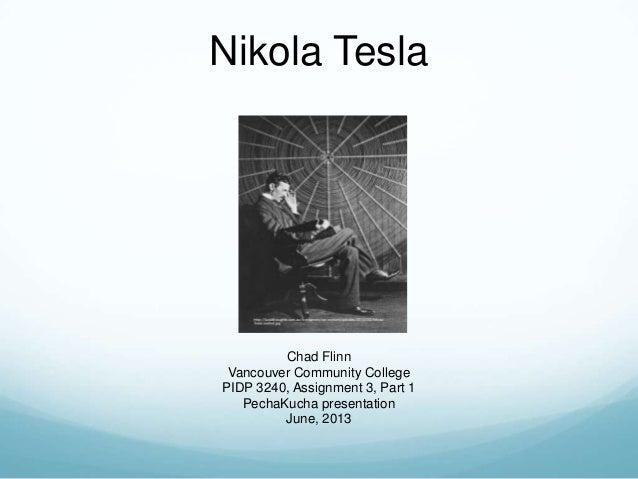 Nikola TeslaChad FlinnVancouver Community CollegePIDP 3240, Assignment 3, Part 1PechaKucha presentationJune, 2013