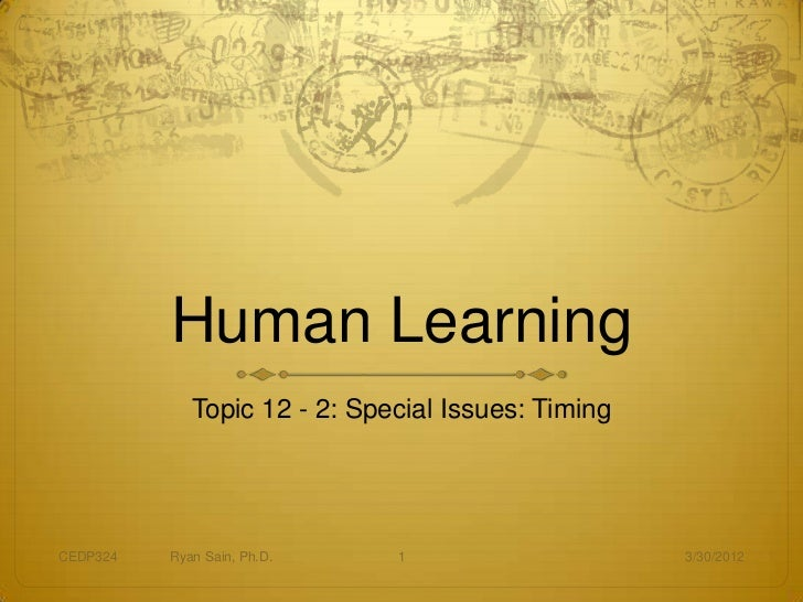 Human Learning             Topic 12 - 2: Special Issues: TimingCEDP324   Ryan Sain, Ph.D.    1                     3/30/2012