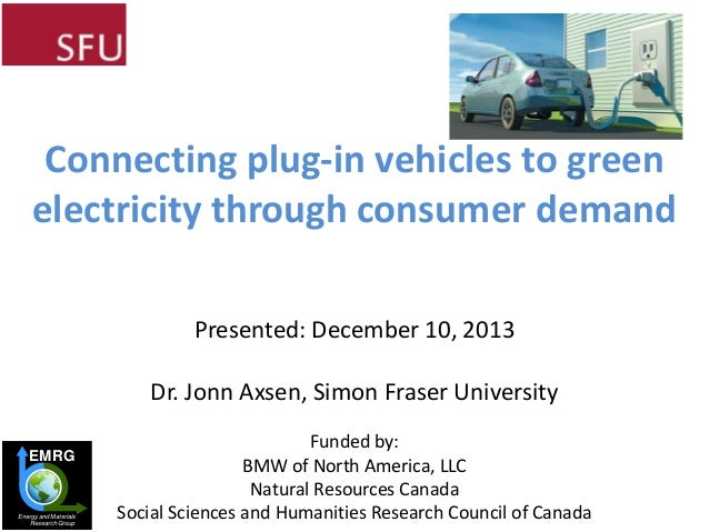 Connecting plug-in vehicles to green electricity through consumer demand Presented: December 10, 2013  Dr. Jonn Axsen, Sim...
