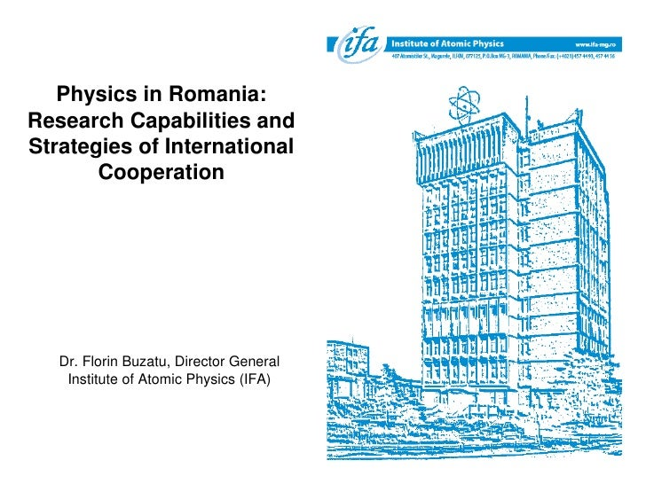 Physics in Romania: Research Capabilities and Strategies of International        Cooperation        Dr. Florin Buzatu, Dir...