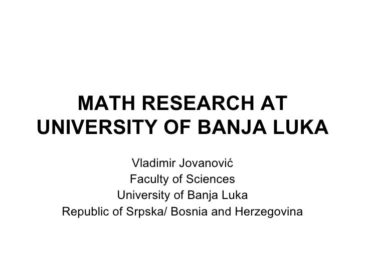 MATH RESEARCH AT UNIVERSITY OF BANJA LUKA Vladimir Jovanovi ć Faculty of Sciences University of Banja Luka Republic of Srp...