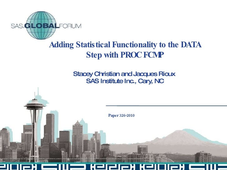 Adding Statistical Functionality to the DATA Step with PROC FCMP Stacey Christian and Jacques Rioux  SAS Institute Inc., C...