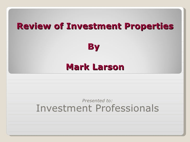 Review of Investment Properties By  Mark Larson Presented to: Investment Professionals