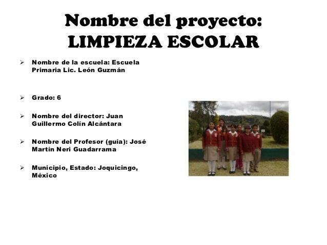 Nombre del proyecto:               LIMPIEZA ESCOLAR   Nombre de la escuela: Escuela    Primaria Lic. León Guzmán   Grado...
