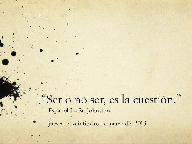 """""""Ser o no ser, es la cuestión."""" Español I – Sr. Johnston jueves, el veintiocho de marzo del 2013"""