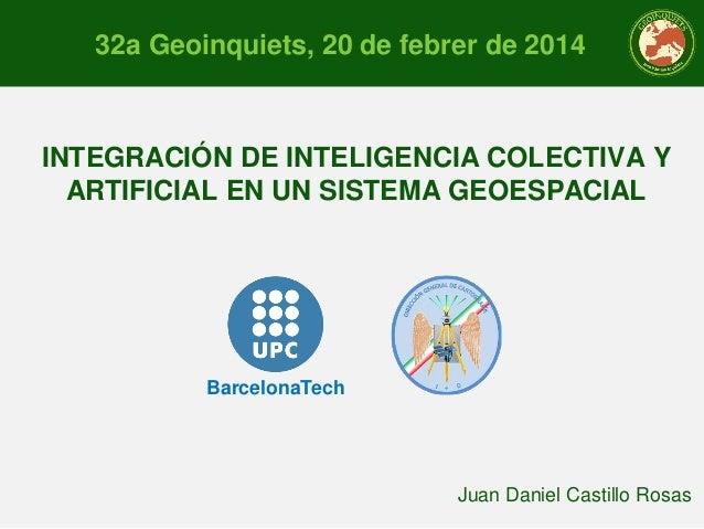 32a Geoinquiets, 20 de febrer de 2014  INTEGRACIÓN DE INTELIGENCIA COLECTIVA Y ARTIFICIAL EN UN SISTEMA GEOESPACIAL  Barce...