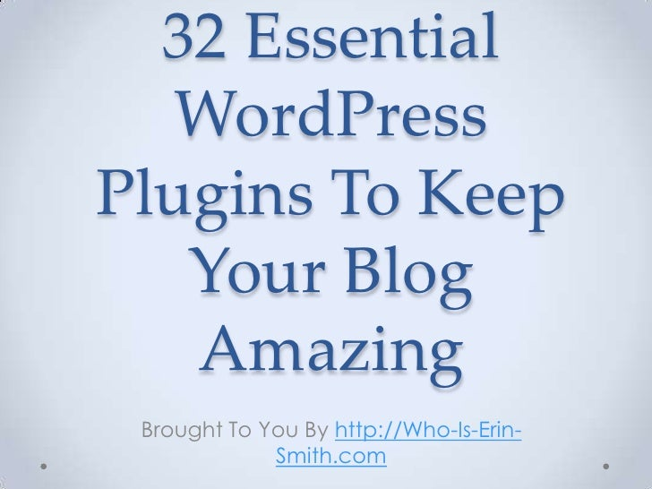 32 Essential WordPress Plugins To Keep Your Blog Amazing<br />Brought To You By http://Who-Is-Erin-Smith.com<br />