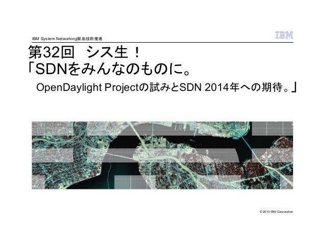 IBM System Networking製品技術推進  第32回 シス生! 「SDNをみんなのものに。 OpenDaylight Projectの試みとSDN 2014年への期待。」  © 2013 IBM Corporation