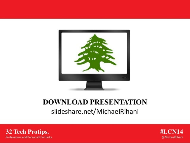 slideshare.net/MichaelRihani DOWNLOAD PRESENTATION #LCN14 @MichaelRihani 32 Tech Protips. Professional and Personal Life H...