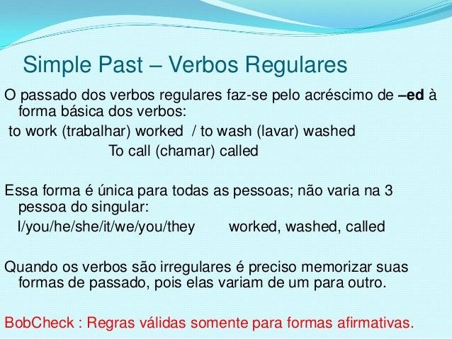 Simple Past – Verbos RegularesO passado dos verbos regulares faz-se pelo acréscimo de –ed à  forma básica dos verbos:to wo...
