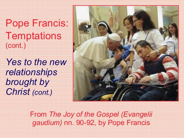Pope Francis: Temptations (cont.) Yes to the new relationships brought by Christ (cont.) From The Joy of the Gospel (Evang...