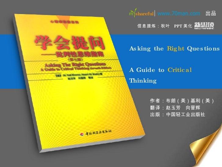 Asking the  Right  Questions  A Guide to  Critical  Thinking 作者: 布朗(美)基利(美) 翻译: 赵玉芳  向晋辉 出版: 中国轻工业出版社 信息提炼:秋叶 www.70man.co...