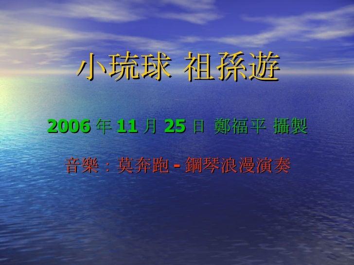 小琉球 祖孫遊 2006 年 11 月 25 日 鄭福平 攝製 音樂:莫奔跑 - 鋼琴浪漫演奏 由 鄭福平